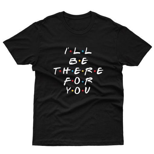 I'll Be There For You T shirt