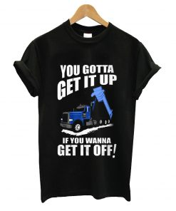 You gotta get it up if you wanna get it off t-shirt