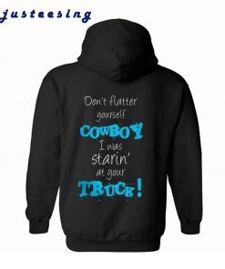 Don't Flatter Yourself Cowboy I Was Staring At Your Truck Back Hoodie