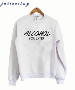 Alcohol You Later – Alcohol Crewneck Sweatshirt
