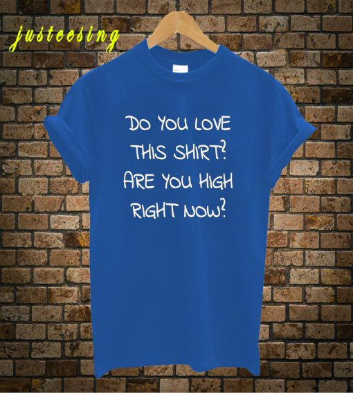 Do You Love This T-Shirt Are You High Right Now