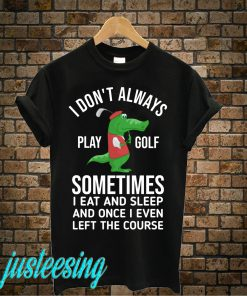 I Don't Always Play Golf T-Shirt